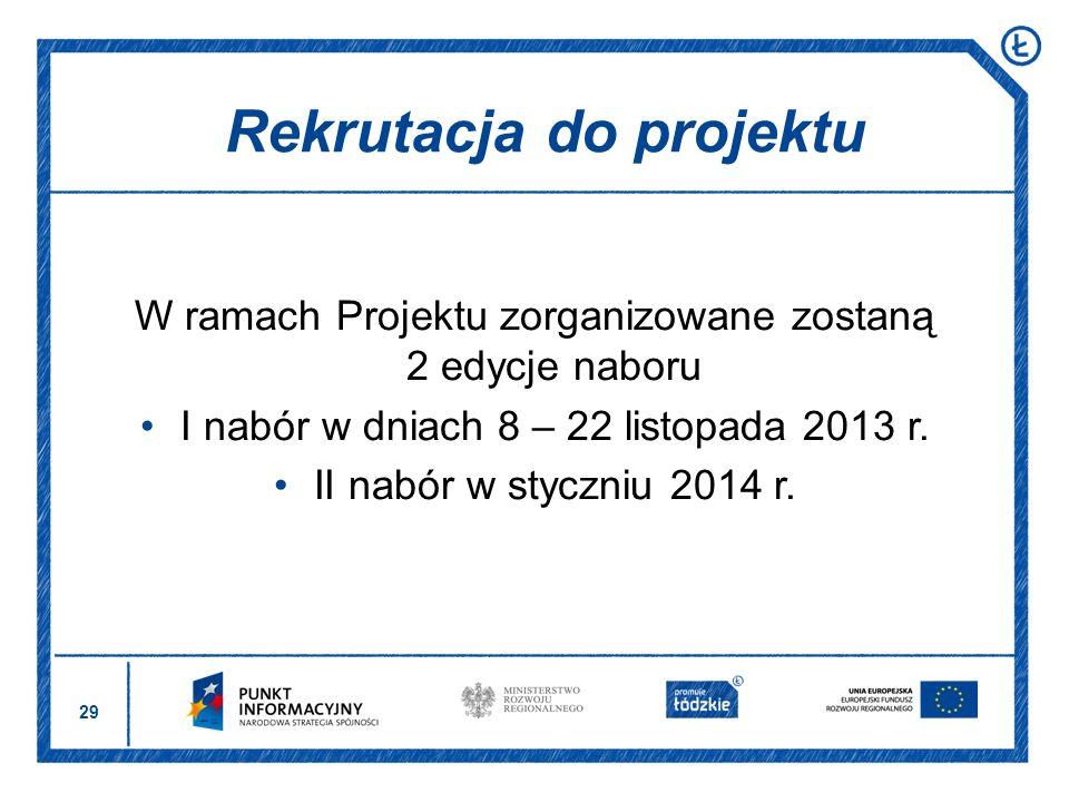 29 W ramach Projektu zorganizowane zostaną 2 edycje naboru I nabór w dniach 8 – 22 listopada 2013 r. II nabór w styczniu 2014 r. Rekrutacja do projekt