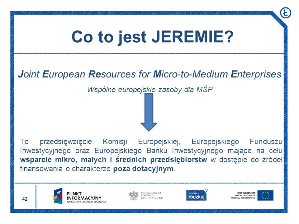 42 Co to jest JEREMIE? Joint European Resources for Micro-to-Medium Enterprises Wspólne europejskie zasoby dla MŚP To przedsięwzięcie Komisji Europejs