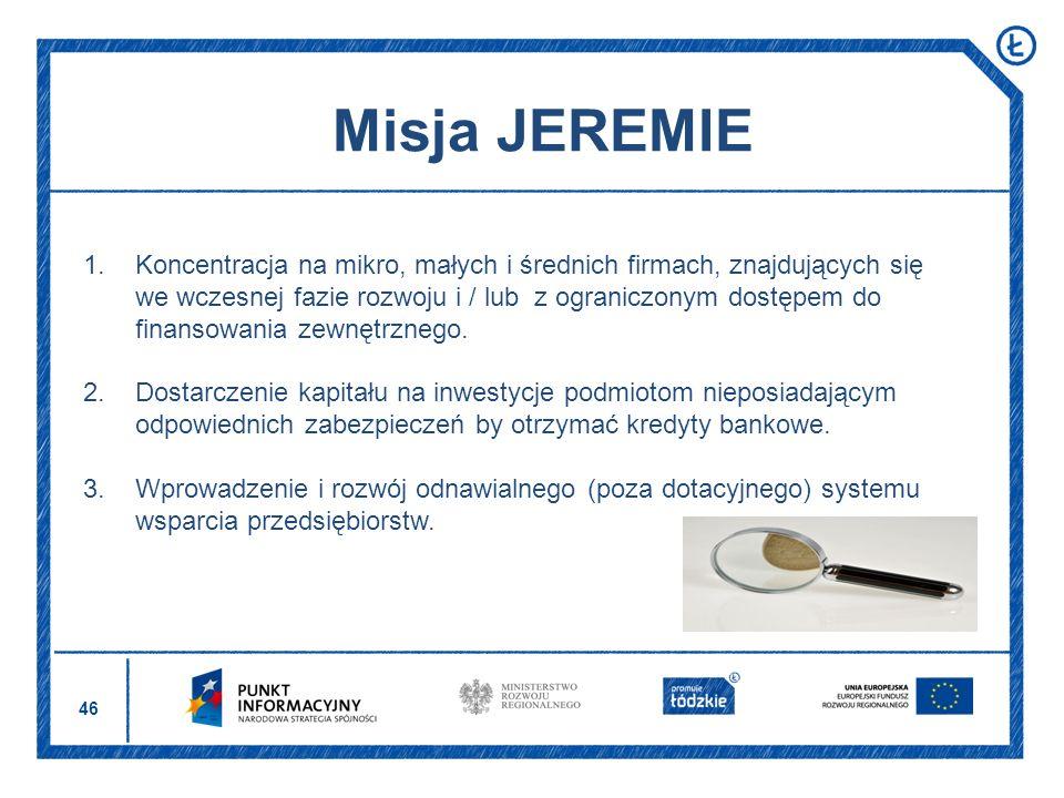 46 Misja JEREMIE 1.Koncentracja na mikro, małych i średnich firmach, znajdujących się we wczesnej fazie rozwoju i / lub z ograniczonym dostępem do fin