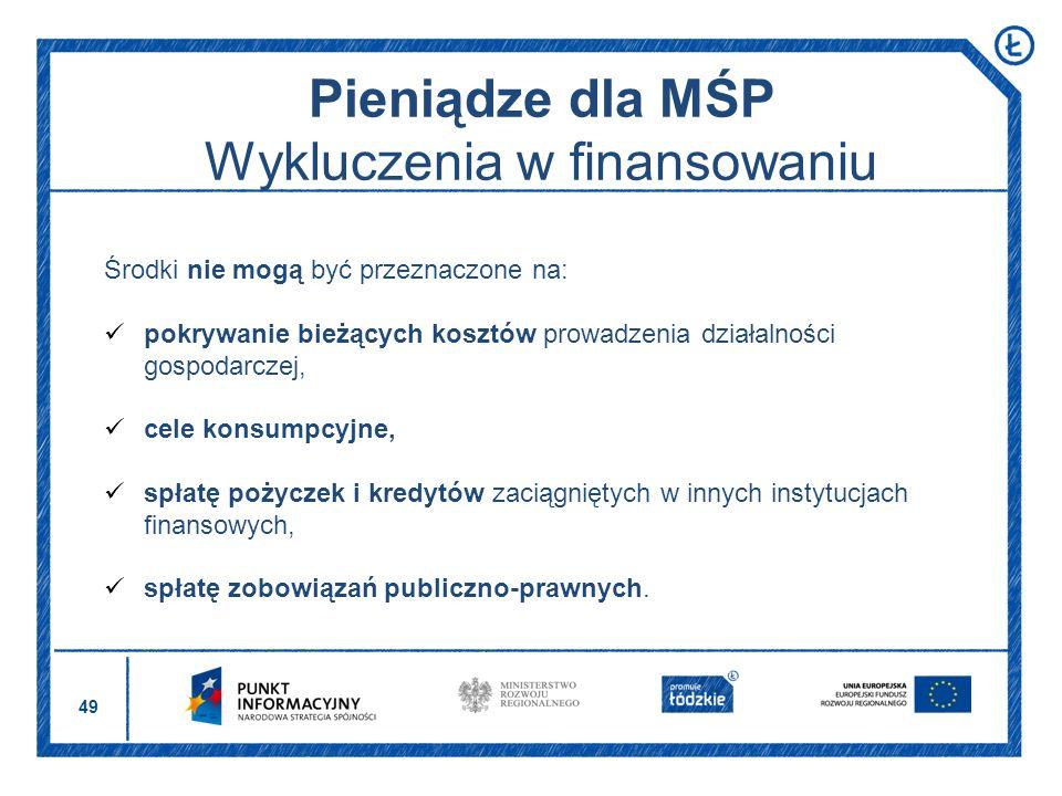 49 Pieniądze dla MŚP Wykluczenia w finansowaniu Środki nie mogą być przeznaczone na: pokrywanie bieżących kosztów prowadzenia działalności gospodarcze