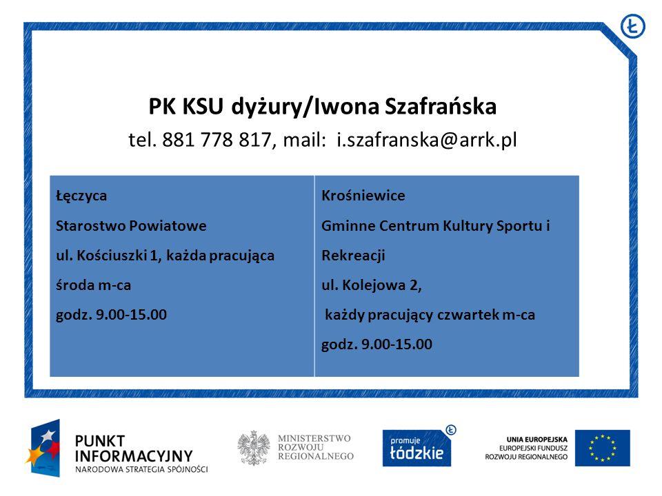 PK KSU dyżury/Iwona Szafrańska tel. 881 778 817, mail: i.szafranska@arrk.pl Łęczyca Starostwo Powiatowe ul. Kościuszki 1, każda pracująca środa m-ca g
