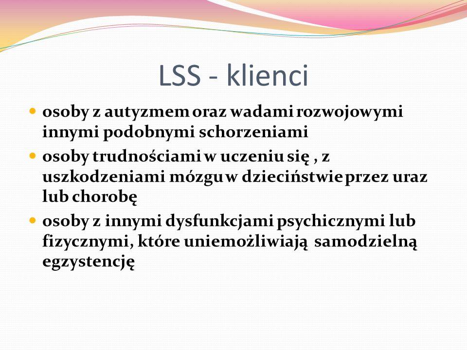 LSS - klienci osoby z autyzmem oraz wadami rozwojowymi innymi podobnymi schorzeniami osoby trudnościami w uczeniu się, z uszkodzeniami mózgu w dzieciństwie przez uraz lub chorobę osoby z innymi dysfunkcjami psychicznymi lub fizycznymi, które uniemożliwiają samodzielną egzystencję