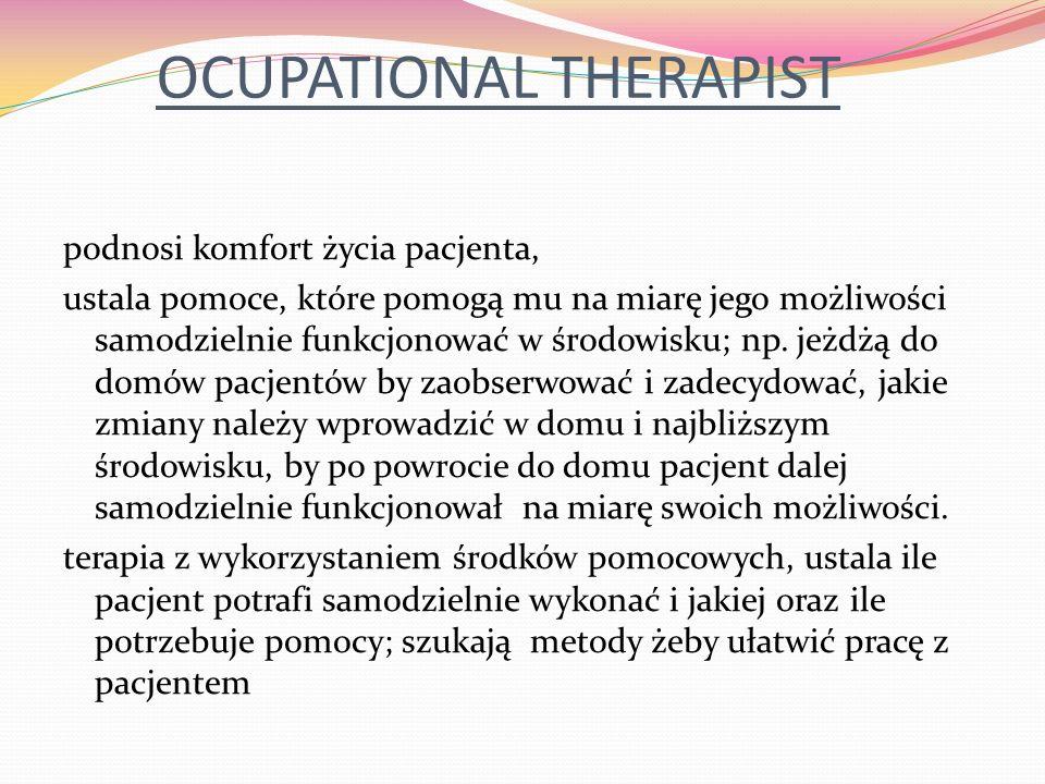 OCUPATIONAL THERAPIST podnosi komfort życia pacjenta, ustala pomoce, które pomogą mu na miarę jego możliwości samodzielnie funkcjonować w środowisku; np.