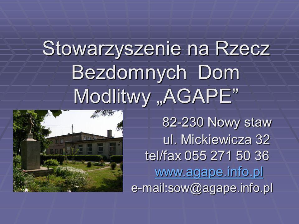 Stowarzyszenie na Rzecz Bezdomnych Dom Modlitwy AGAPE 82-230 Nowy staw ul. Mickiewicza 32 tel/fax 055 271 50 36 www.agape.info.pl e-mail:sow@agape.inf