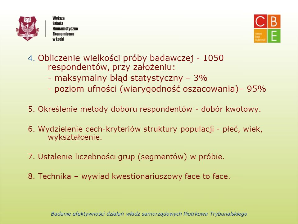 Centrum Badań Edukacyjnych Wyższa Szkoła Humanistyczno-Ekonomiczna w Łodzi Rozkład próby przedziały wiekowe18-2526-4041-6061 i więcejrazem udział w %15,99%26,8%36,90%20,31%100% wielkość próby1682813882131050 płećkobietamężczyznarazem udział w %54%46%100% wielkość próby5674831050 wykształceniepodstawowe zasadnicze zawodoweśredniewyższerazem udział w %20,00%22,0%41,00%17,00%100% wielkość próby2102314301791050 Badanie efektywności działań władz samorządowych Piotrkowa Trybunalskiego
