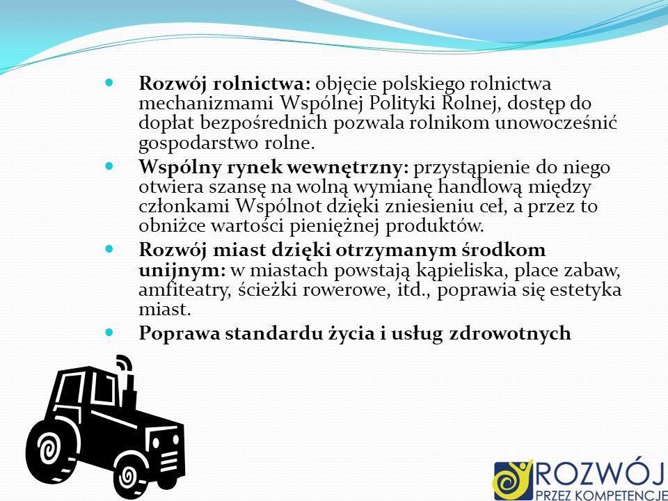 Rozwój rolnictwa: objęcie polskiego rolnictwa mechanizmami Wspólnej Polityki Rolnej, dostęp do dopłat bezpośrednich pozwala rolnikom unowocześnić gosp