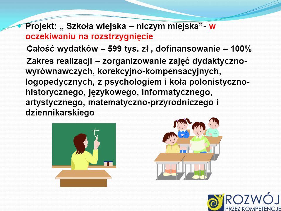 Projekt: Szkoła wiejska – niczym miejska- w oczekiwaniu na rozstrzygnięcie Całość wydatków – 599 tys. zł, dofinansowanie – 100% Zakres realizacji – zo