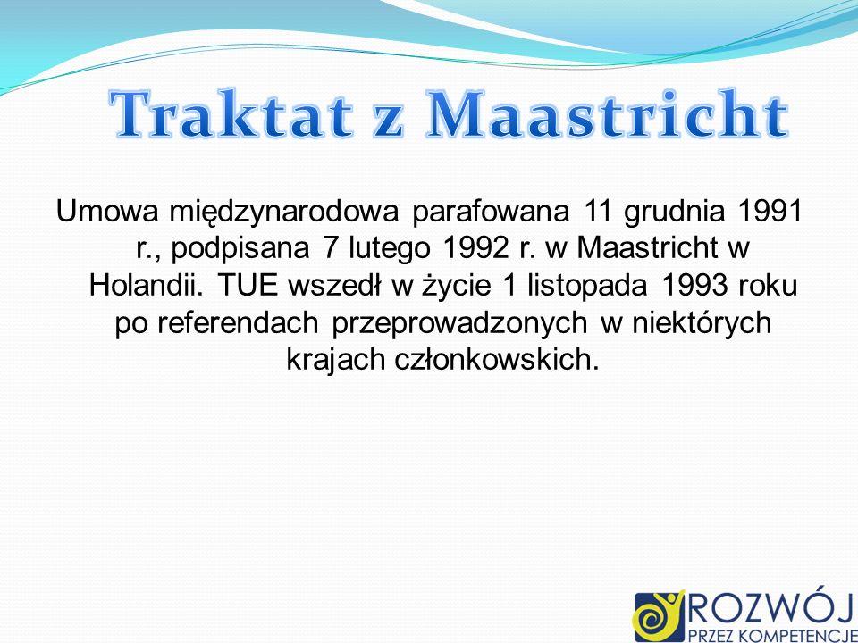 Umowa międzynarodowa parafowana 11 grudnia 1991 r., podpisana 7 lutego 1992 r. w Maastricht w Holandii. TUE wszedł w życie 1 listopada 1993 roku po re