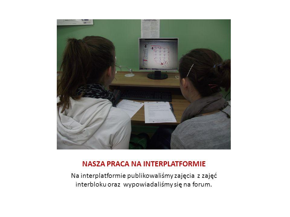 NASZA PRACA NA INTERPLATFORMIE Na interplatformie publikowaliśmy zajęcia z zajęć interbloku oraz wypowiadaliśmy się na forum.