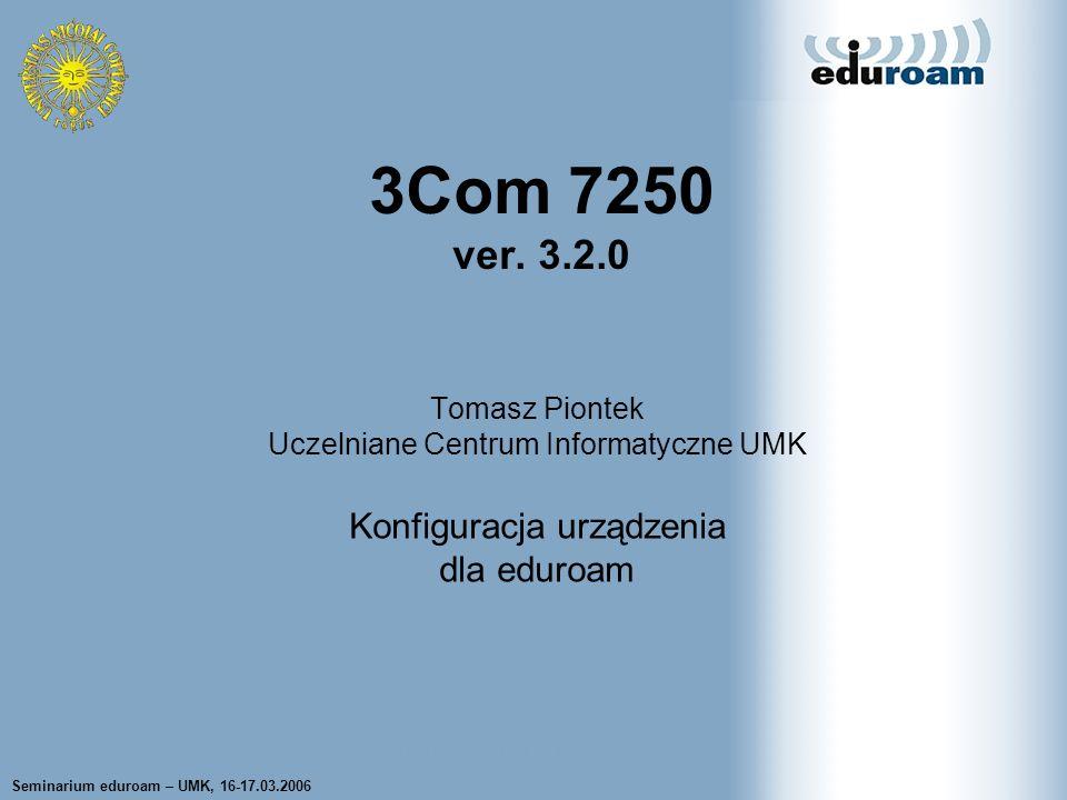Seminarium eduroam – UMK, 16-17.03.2006 Tomasz Wolniewicz UCI UMK Tomasz Piontek Uczelniane Centrum Informatyczne UMK Konfiguracja urządzenia dla eduroam 3Com 7250 ver.