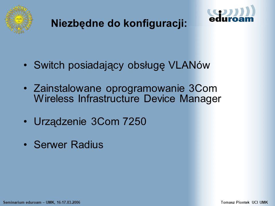 Seminarium eduroam – UMK, 16-17.03.2006Tomasz Piontek UCI UMK Switch posiadający obsługę VLANów Zainstalowane oprogramowanie 3Com Wireless Infrastructure Device Manager Urządzenie 3Com 7250 Serwer Radius Niezbędne do konfiguracji: