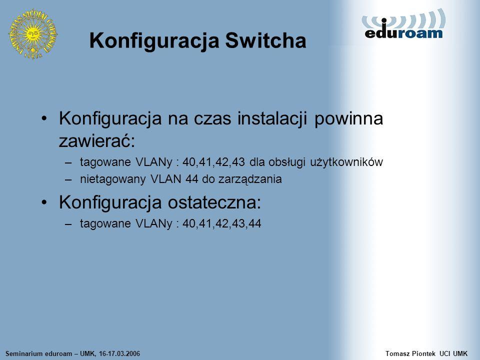 Seminarium eduroam – UMK, 16-17.03.2006Tomasz Piontek UCI UMK Konfiguracja Switcha Konfiguracja na czas instalacji powinna zawierać: –tagowane VLANy :