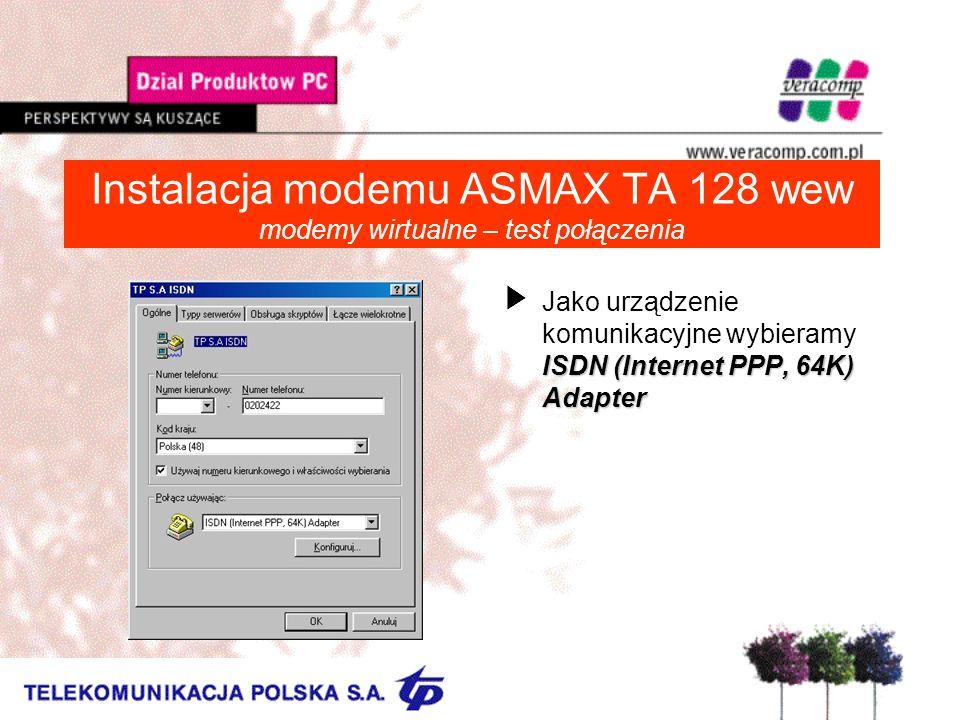 Instalacja modemu ASMAX TA 128 wew modemy wirtualne – test połączenia ISDN (Internet PPP, 64K) Adapter UJako urządzenie komunikacyjne wybieramy ISDN (