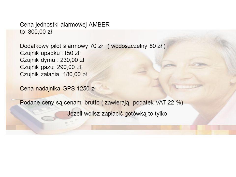 Cena jednostki alarmowej AMBER to 300,00 zł Dodatkowy pilot alarmowy 70 zł ( wodoszczelny 80 zł ) Czujnik upadku :150 zł, Czujnik dymu : 230,00 zł Czujnik gazu: 290,00 zł, Czujnik zalania :180,00 zł Cena nadajnika GPS 1250 zł Podane ceny są cenami brutto ( zawierają podatek VAT 22 %) Jeżeli wolisz zapłacić gotówką to tylko