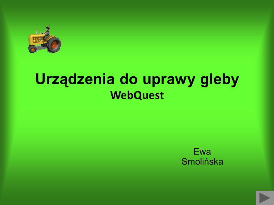 Urządzenia do uprawy gleby WebQuest Ewa Smolińska