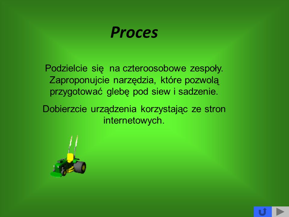 Proces Podzielcie się na czteroosobowe zespoły. Zaproponujcie narzędzia, które pozwolą przygotować glebę pod siew i sadzenie. Dobierzcie urządzenia ko