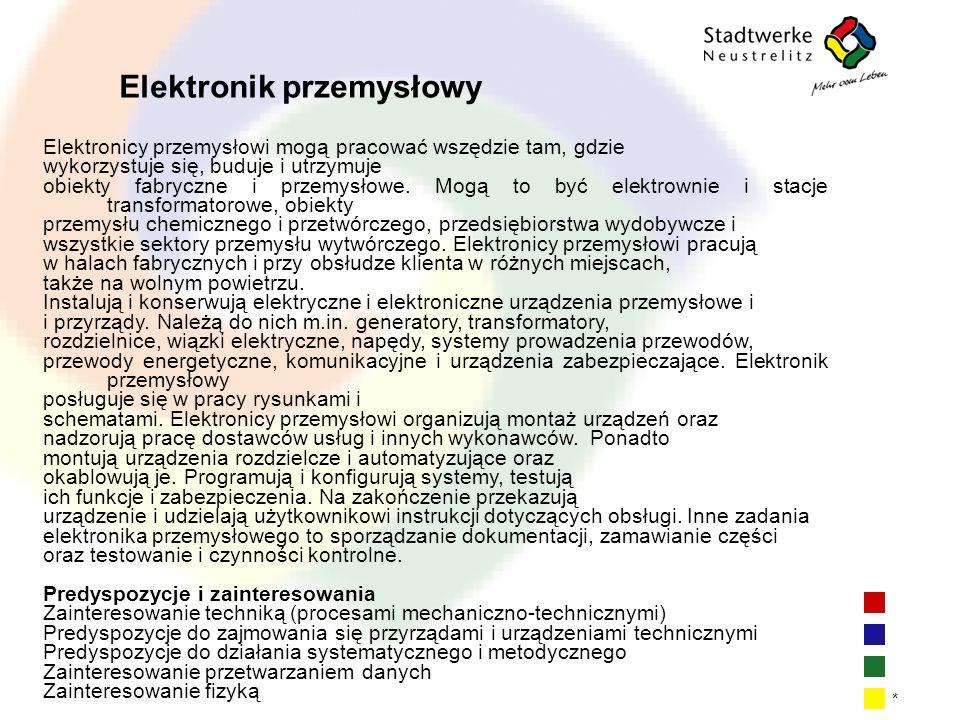 | 11 * Elektronik przemysłowy Elektronicy przemysłowi mogą pracować wszędzie tam, gdzie wykorzystuje się, buduje i utrzymuje obiekty fabryczne i przemysłowe.