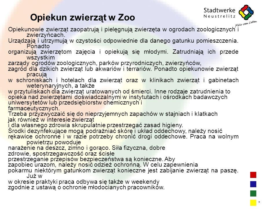 | 13 * Opiekun zwierząt w Zoo Opiekunowie zwierząt zaopatrują i pielęgnują zwierzęta w ogrodach zoologicznych i zwierzyńcach. Urządzają i utrzymują w