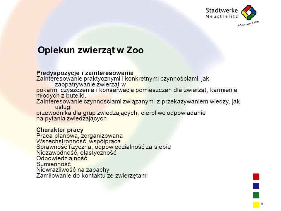 | 14 * Opiekun zwierząt w Zoo Predyspozycje i zainteresowania Zainteresowanie praktycznymi i konkretnymi czynnościami, jak zaopatrywanie zwierząt w pokarm, czyszczenie i konserwacja pomieszczeń dla zwierząt, karmienie młodych z butelki.