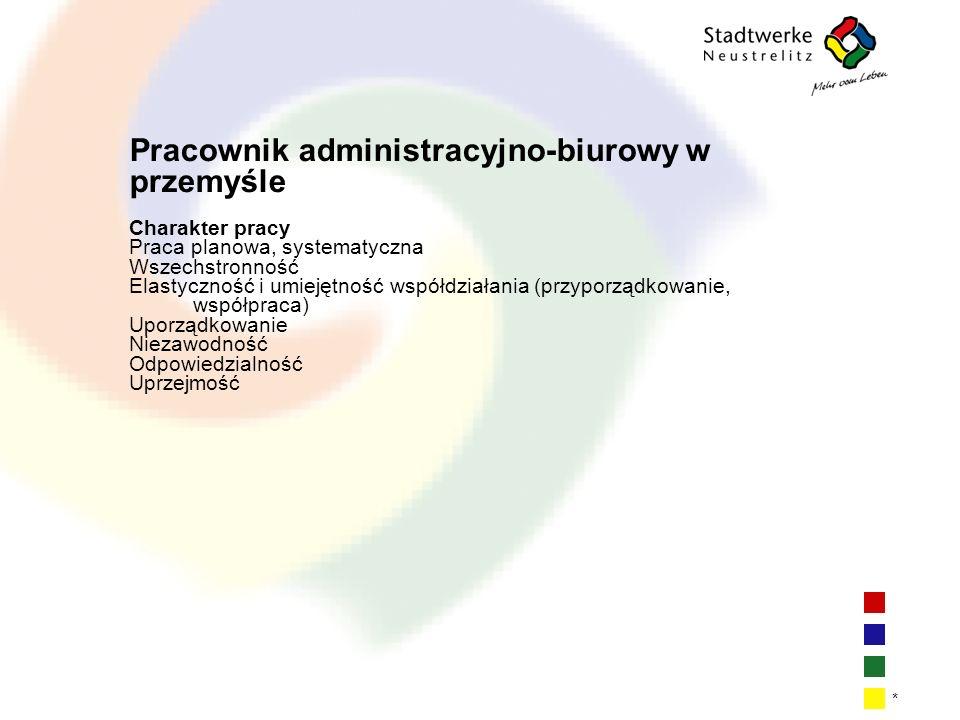 | 16 * Pracownik administracyjno-biurowy w przemyśle Charakter pracy Praca planowa, systematyczna Wszechstronność Elastyczność i umiejętność współdziałania (przyporządkowanie, współpraca) Uporządkowanie Niezawodność Odpowiedzialność Uprzejmość