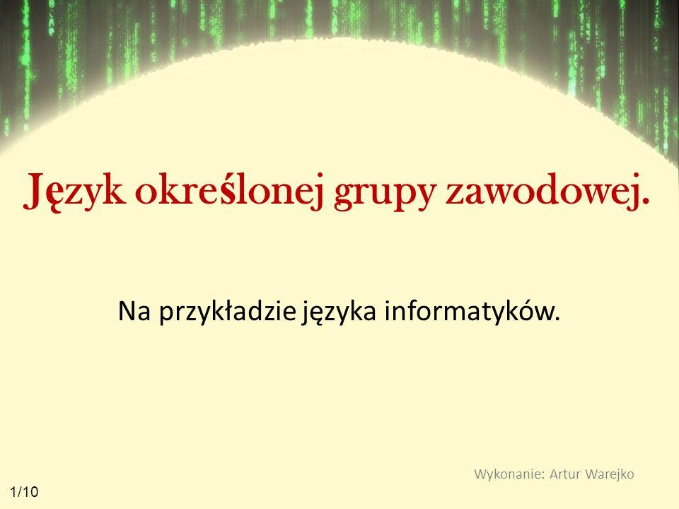 J ę zyk okre ś lonej grupy zawodowej. Na przykładzie języka informatyków. Wykonanie: Artur Warejko 1/10