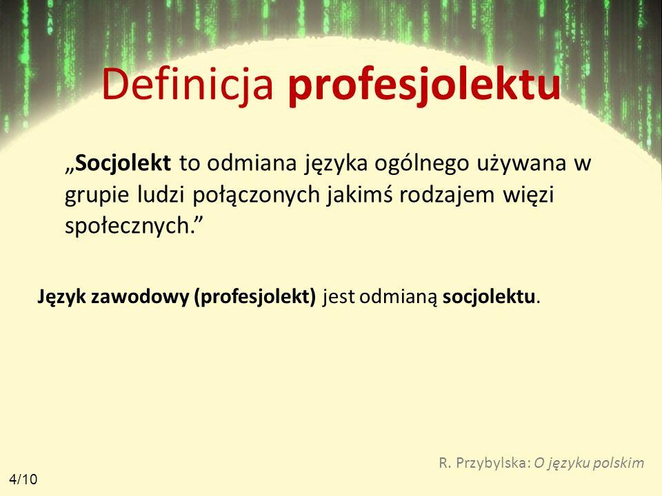 Definicja profesjolektu Socjolekt to odmiana języka ogólnego używana w grupie ludzi połączonych jakimś rodzajem więzi społecznych. Język zawodowy (pro