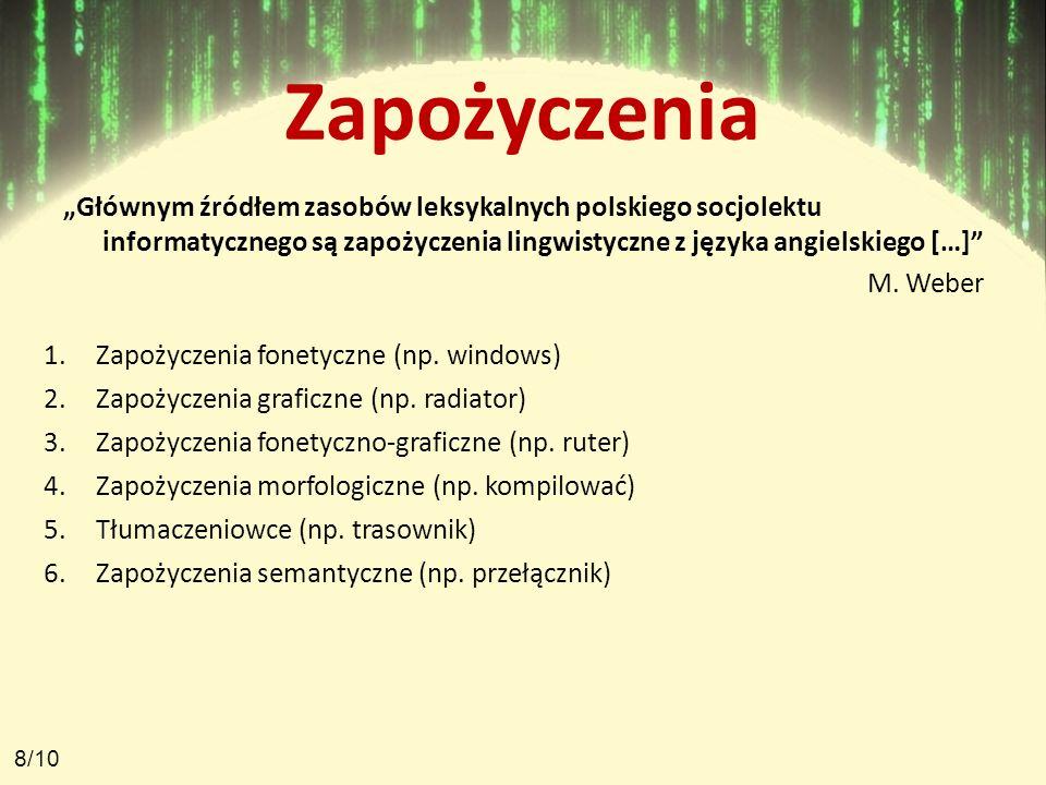 Zapożyczenia Głównym źródłem zasobów leksykalnych polskiego socjolektu informatycznego są zapożyczenia lingwistyczne z języka angielskiego […] M. Webe