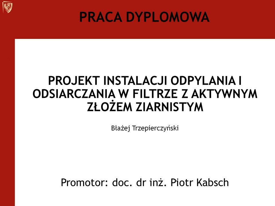 PROJEKT INSTALACJI ODPYLANIA I ODSIARCZANIA W FILTRZE Z AKTYWNYM ZŁOŻEM ZIARNISTYM Błażej Trzepierczyński Promotor: doc. dr inż. Piotr Kabsch PRACA DY