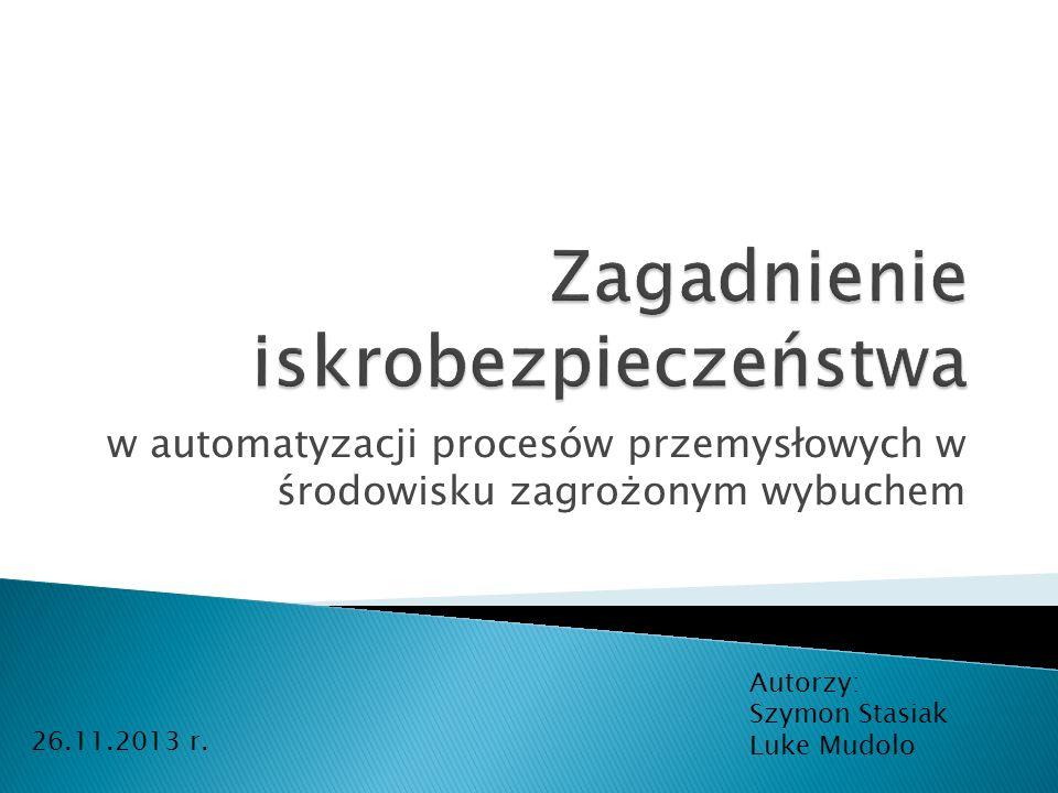 w automatyzacji procesów przemysłowych w środowisku zagrożonym wybuchem Autorzy: Szymon Stasiak Luke Mudolo 26.11.2013 r.