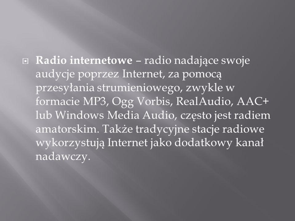 Radio internetowe – radio nadające swoje audycje poprzez Internet, za pomocą przesyłania strumieniowego, zwykle w formacie MP3, Ogg Vorbis, RealAudio,