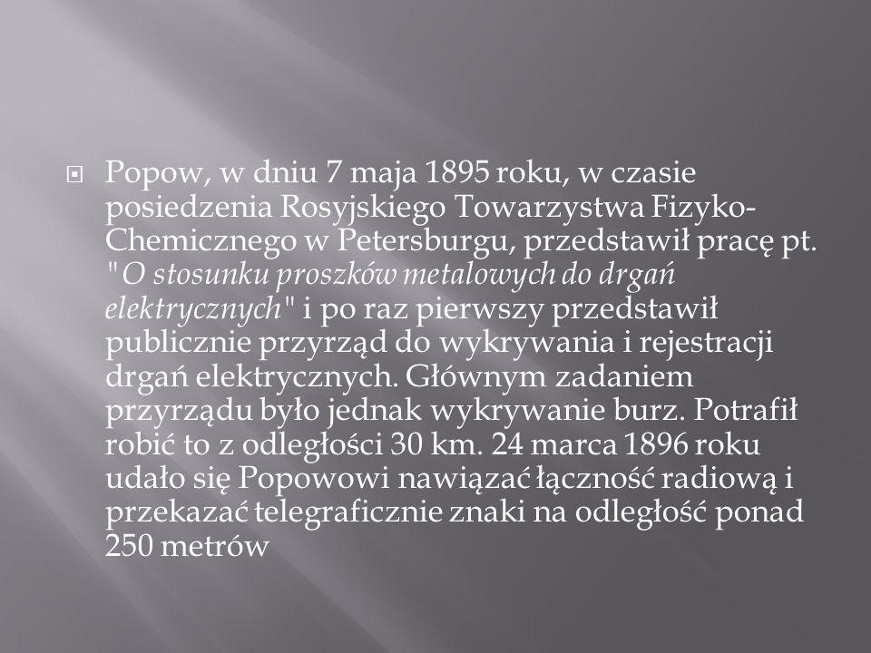 Popow, w dniu 7 maja 1895 roku, w czasie posiedzenia Rosyjskiego Towarzystwa Fizyko- Chemicznego w Petersburgu, przedstawił pracę pt.