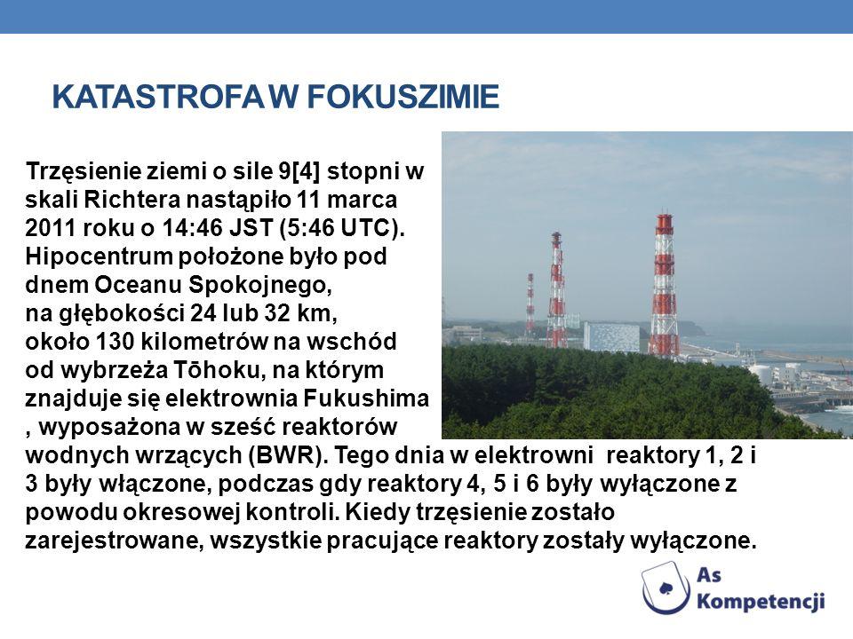 KATASTROFA W FOKUSZIMIE Trzęsienie ziemi o sile 9[4] stopni w skali Richtera nastąpiło 11 marca 2011 roku o 14:46 JST (5:46 UTC).