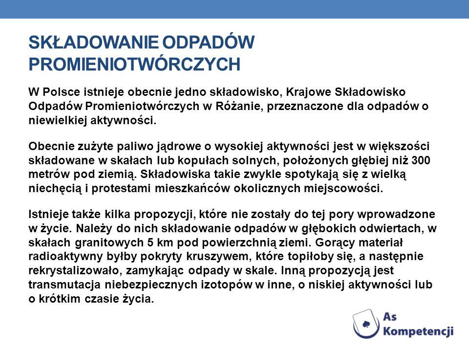 SKŁADOWANIE ODPADÓW PROMIENIOTWÓRCZYCH W Polsce istnieje obecnie jedno składowisko, Krajowe Składowisko Odpadów Promieniotwórczych w Różanie, przeznaczone dla odpadów o niewielkiej aktywności.