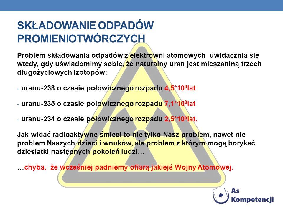 SKŁADOWANIE ODPADÓW PROMIENIOTWÓRCZYCH Problem składowania odpadów z elektrowni atomowych uwidacznia się wtedy, gdy uświadomimy sobie, że naturalny uran jest mieszaniną trzech długożyciowych izotopów: - uranu-238 o czasie połowicznego rozpadu 4,5*10 9 lat - uranu-235 o czasie połowicznego rozpadu 7,1*10 8 lat - uranu-234 o czasie połowicznego rozpadu 2,5*10 5 lat.