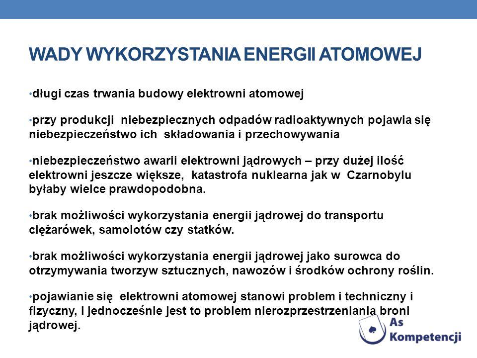 WADY WYKORZYSTANIA ENERGII ATOMOWEJ długi czas trwania budowy elektrowni atomowej przy produkcji niebezpiecznych odpadów radioaktywnych pojawia się niebezpieczeństwo ich składowania i przechowywania niebezpieczeństwo awarii elektrowni jądrowych – przy dużej ilość elektrowni jeszcze większe, katastrofa nuklearna jak w Czarnobylu byłaby wielce prawdopodobna.