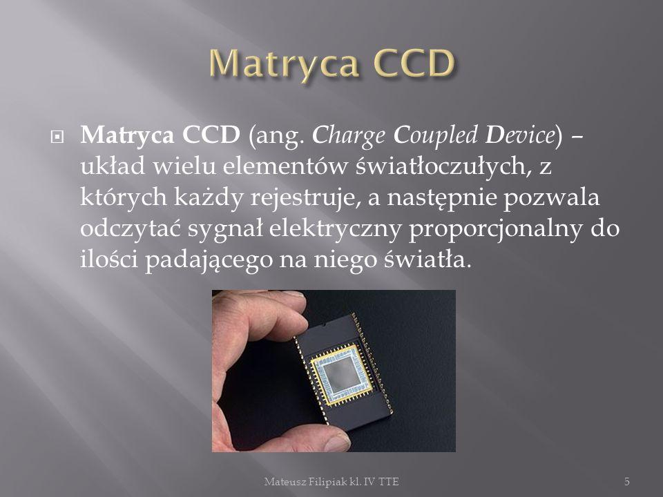 Matryca CCD (ang. C harge C oupled D evice ) – układ wielu elementów światłoczułych, z których każdy rejestruje, a następnie pozwala odczytać sygnał e