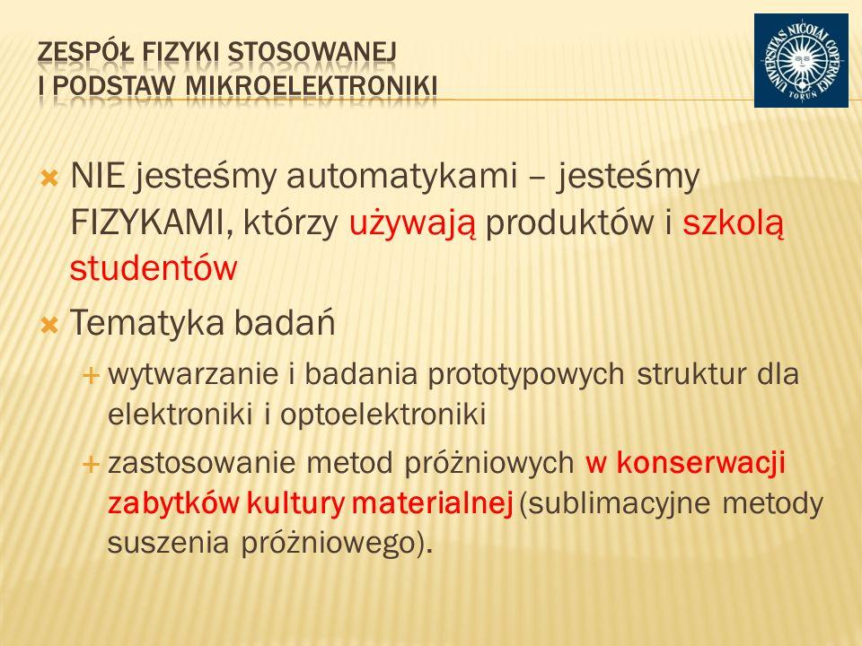 NIE jesteśmy automatykami – jesteśmy FIZYKAMI, którzy używają produktów i szkolą studentów Tematyka badań wytwarzanie i badania prototypowych struktur dla elektroniki i optoelektroniki zastosowanie metod próżniowych w konserwacji zabytków kultury materialnej (sublimacyjne metody suszenia próżniowego).