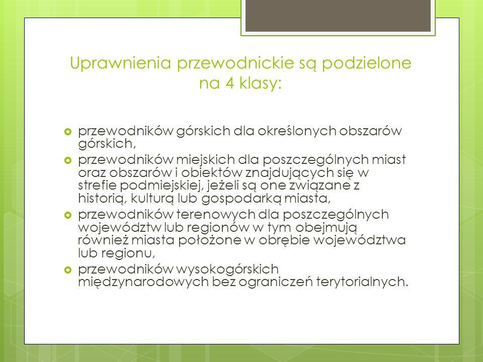 Kurs przewodnicki Pod względem terenu uprawnień w Polsce wyróżnia się obecnie: 3 obszary uprawnień dla przewodników górskich: sudecki, beskidzki, tatrzański; 10 obszarów uprawnień dla przewodników miejskich: 10 obszarów miejskich (Warszawa, Łódź, Kraków, Wrocław, Poznań, Trójmiasto, Szczecin, aglomeracja górnośląska, Lublin, Toruń); 16 obszarów uprawnień dla przewodników terenowych - 16 województw poza terenami powiatów górskich i wymienionych aglomeracji.