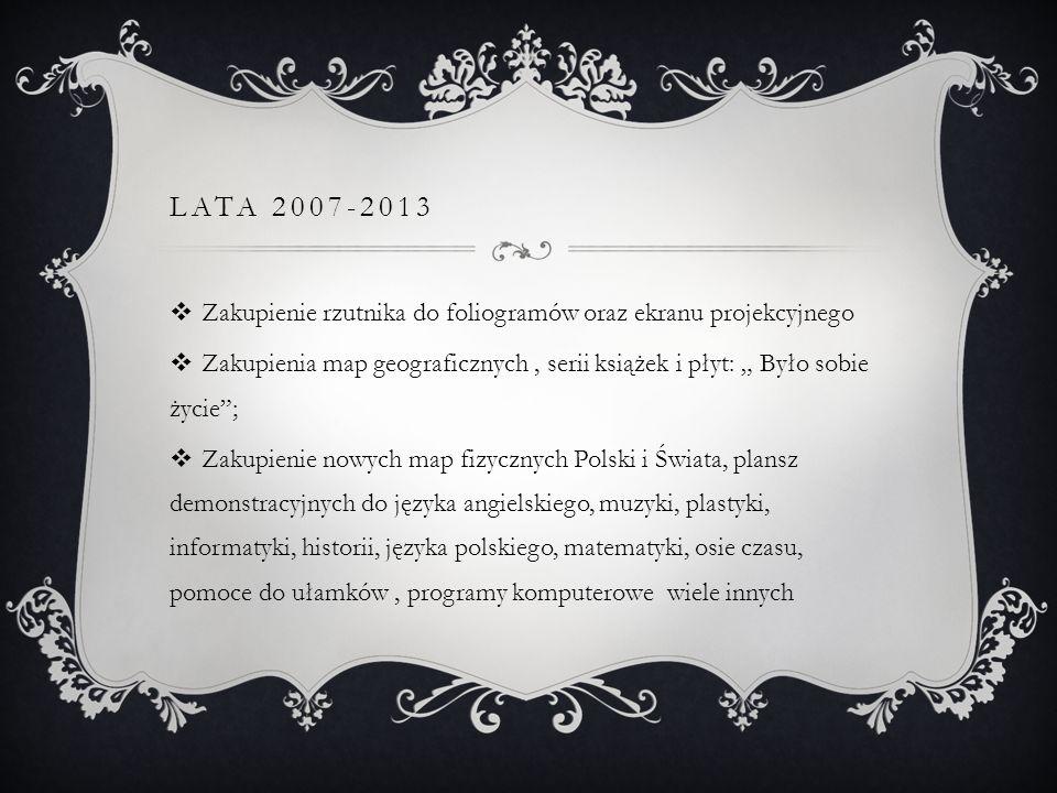 LATA 2007-2013 Zakupienie rzutnika do foliogramów oraz ekranu projekcyjnego Zakupienia map geograficznych, serii książek i płyt: Było sobie życie; Zak
