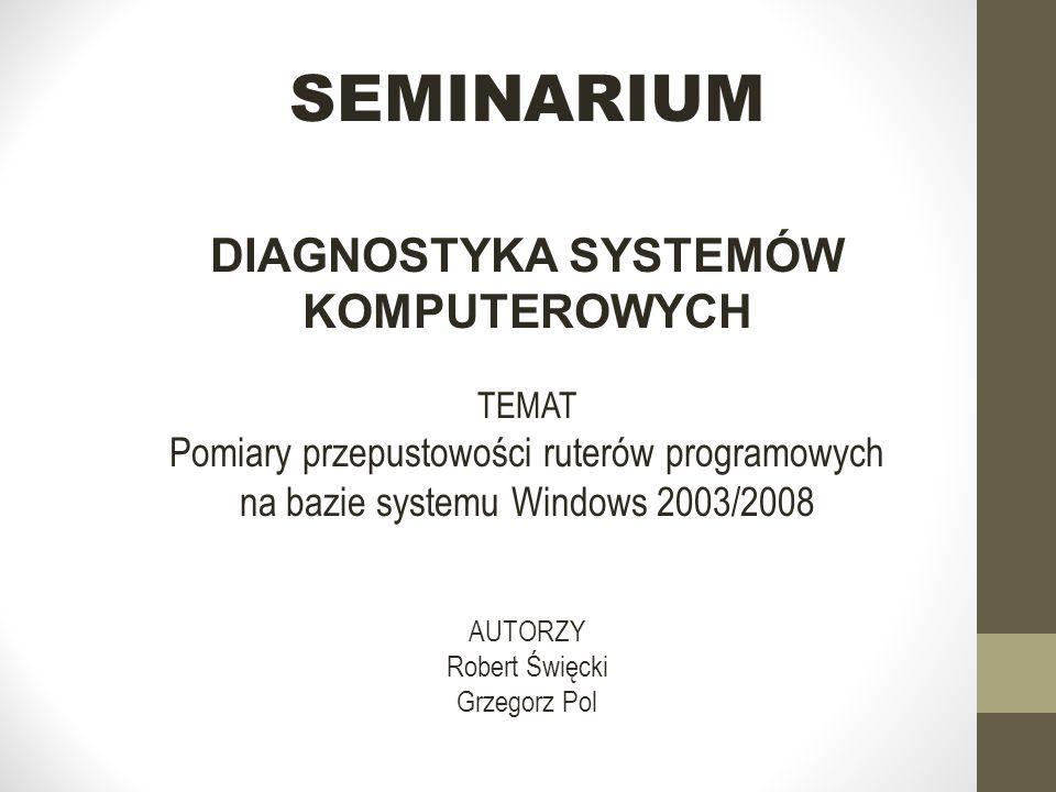 SEMINARIUM DIAGNOSTYKA SYSTEMÓW KOMPUTEROWYCH TEMAT Pomiary przepustowości ruterów programowych na bazie systemu Windows 2003/2008 AUTORZY Robert Święcki Grzegorz Pol