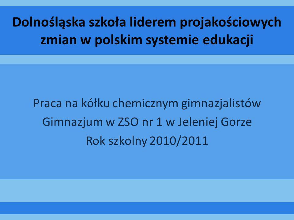 Dolnośląska szkoła liderem projakościowych zmian w polskim systemie edukacji Praca na kółku chemicznym gimnazjalistów Gimnazjum w ZSO nr 1 w Jeleniej