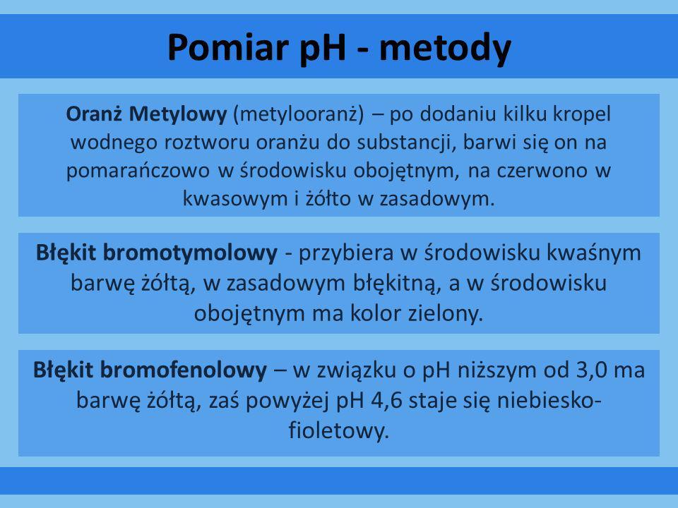 Pomiar pH - metody Błękit bromotymolowy - przybiera w środowisku kwaśnym barwę żółtą, w zasadowym błękitną, a w środowisku obojętnym ma kolor zielony.