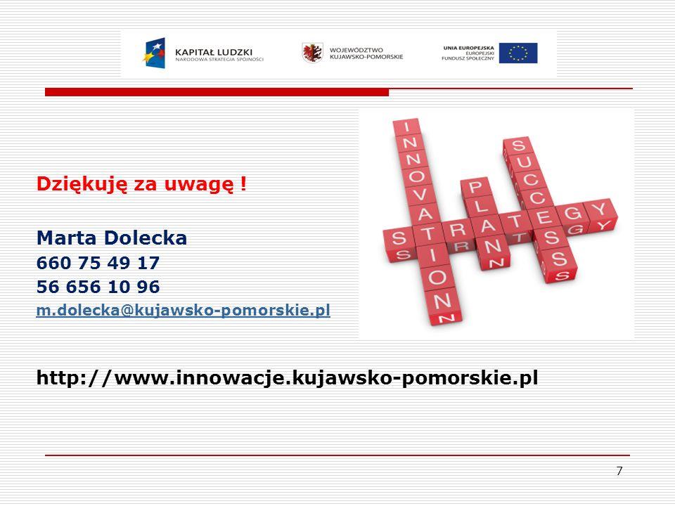 7 Dziękuję za uwagę ! Marta Dolecka 660 75 49 17 56 656 10 96 m.dolecka@kujawsko-pomorskie.pl http://www.innowacje.kujawsko-pomorskie.pl