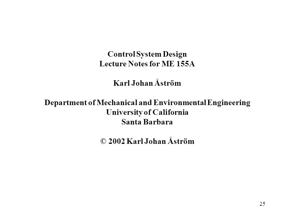 25 Control System Design Lecture Notes for ME 155A Karl Johan Åström Department of Mechanical and Environmental Engineering University of California S