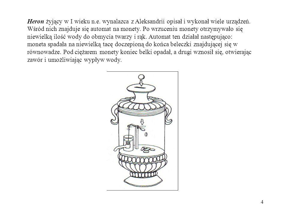 4 Heron żyjący w I wieku n.e. wynalazca z Aleksandrii opisał i wykonał wiele urządzeń. Wśród nich znajduje się automat na monety. Po wrzuceniu monety