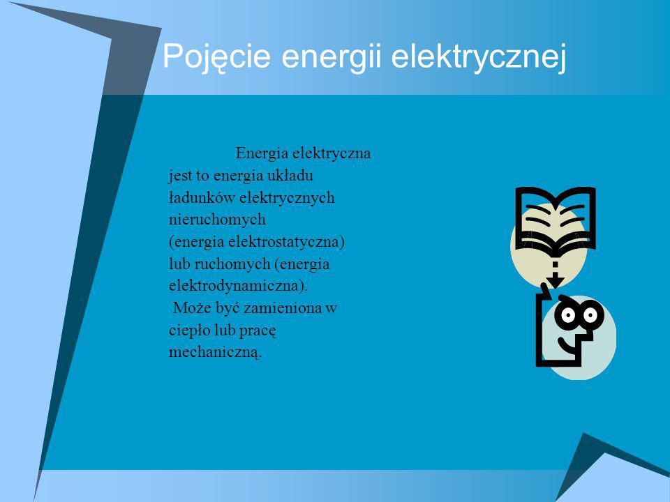 Pojęcie energii elektrycznej Energia elektryczna jest to energia układu ładunków elektrycznych nieruchomych (energia elektrostatyczna) lub ruchomych (