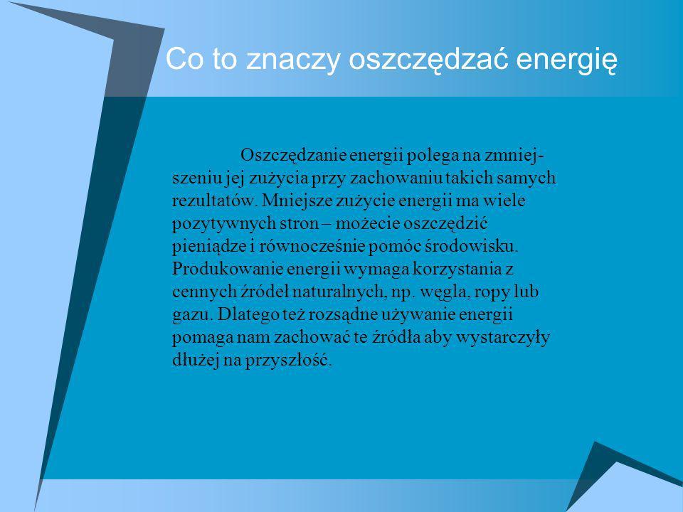 Co to znaczy oszczędzać energię Oszczędzanie energii polega na zmniej- szeniu jej zużycia przy zachowaniu takich samych rezultatów. Mniejsze zużycie e
