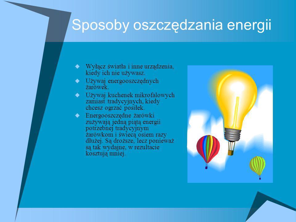 Sposoby oszczędzania energii Wyłącz światła i inne urządzenia, kiedy ich nie używasz. Używaj energooszczędnych żarówek. Używaj kuchenek mikrofalowych