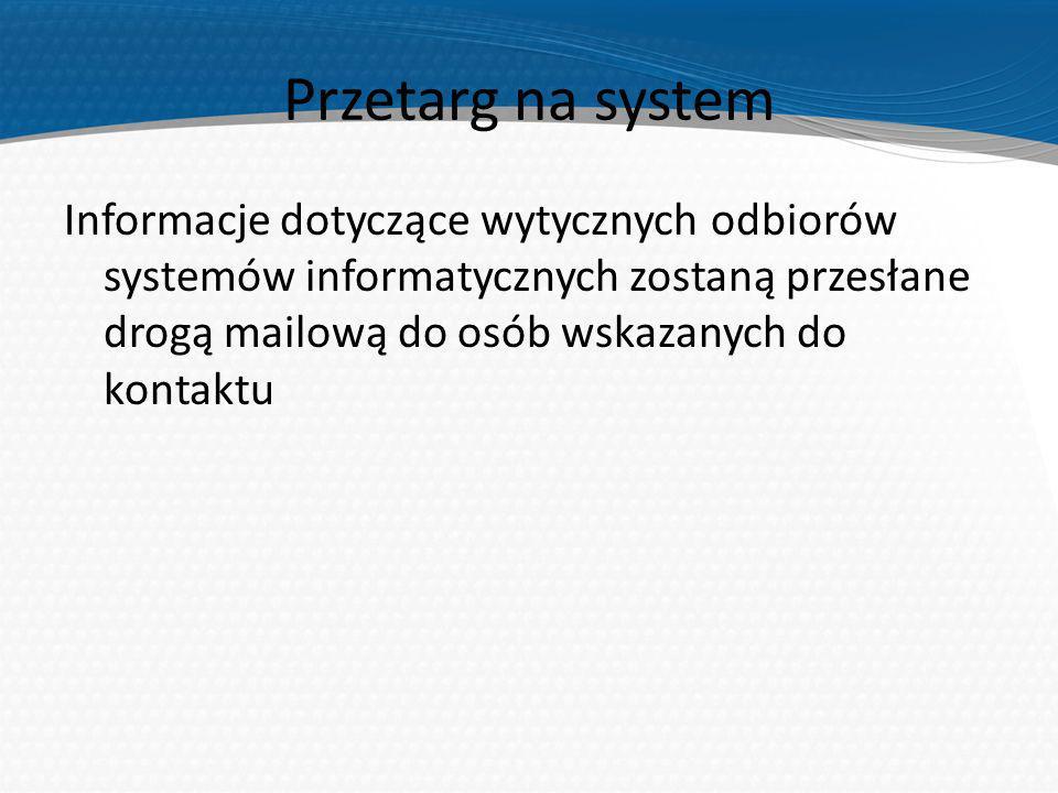Przetarg na system Informacje dotyczące wytycznych odbiorów systemów informatycznych zostaną przesłane drogą mailową do osób wskazanych do kontaktu