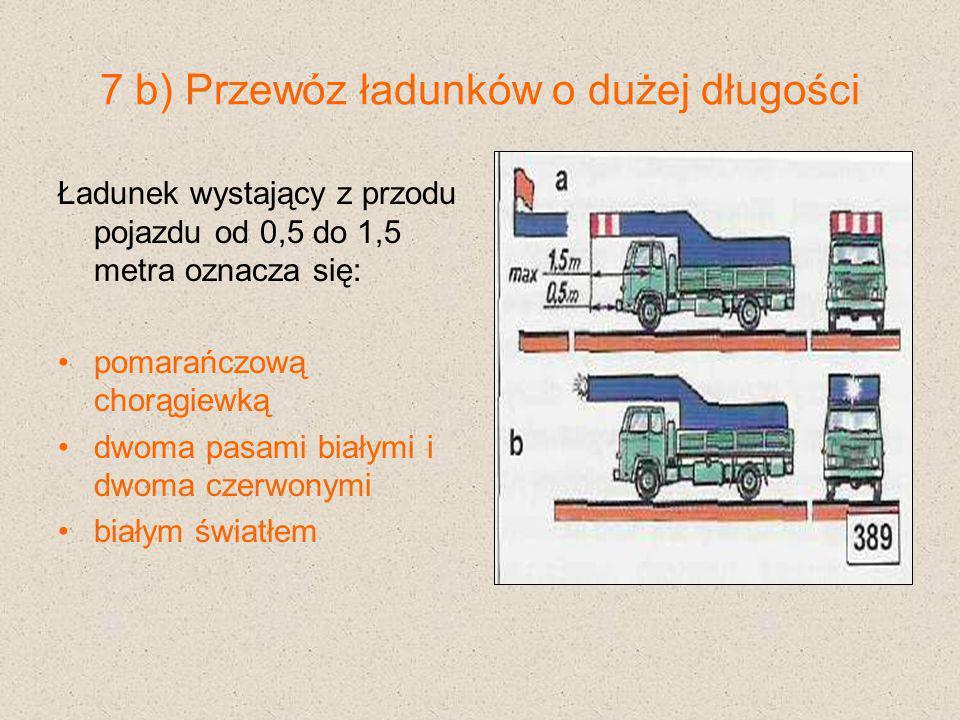 7 b) Przewóz ładunków o dużej długości Ładunek wystający z przodu pojazdu od 0,5 do 1,5 metra oznacza się: pomarańczową chorągiewką dwoma pasami biały